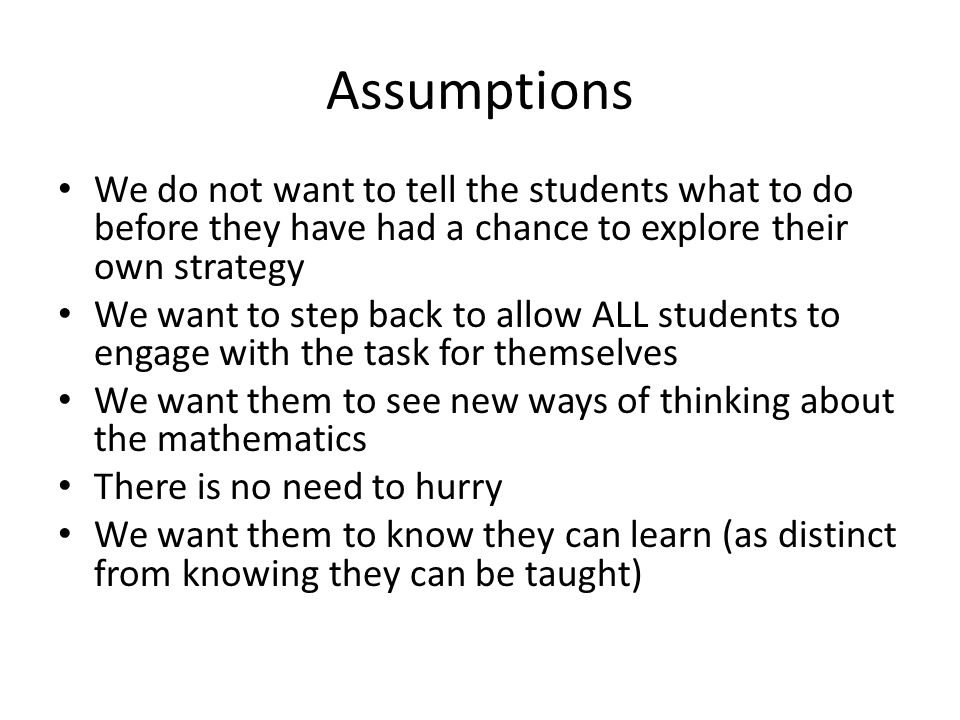 Assumptions We do not want to tell the students what to do before they have had a chance to explore their own strategy.