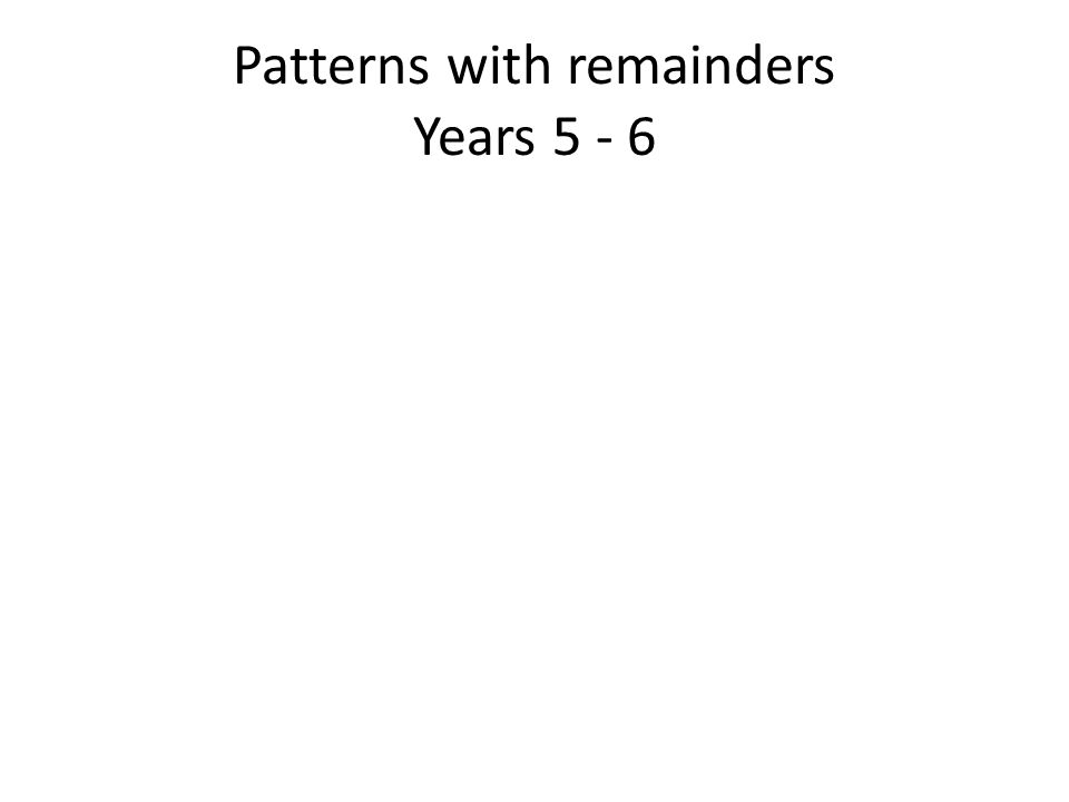 Patterns with remainders Years 5 - 6