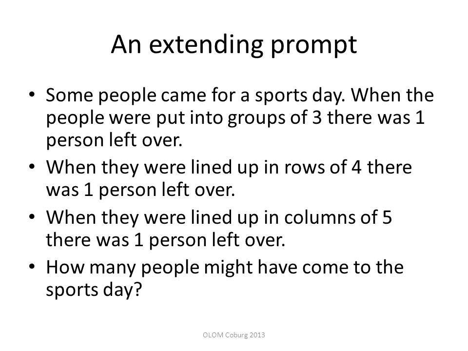 An extending prompt Some people came for a sports day. When the people were put into groups of 3 there was 1 person left over.
