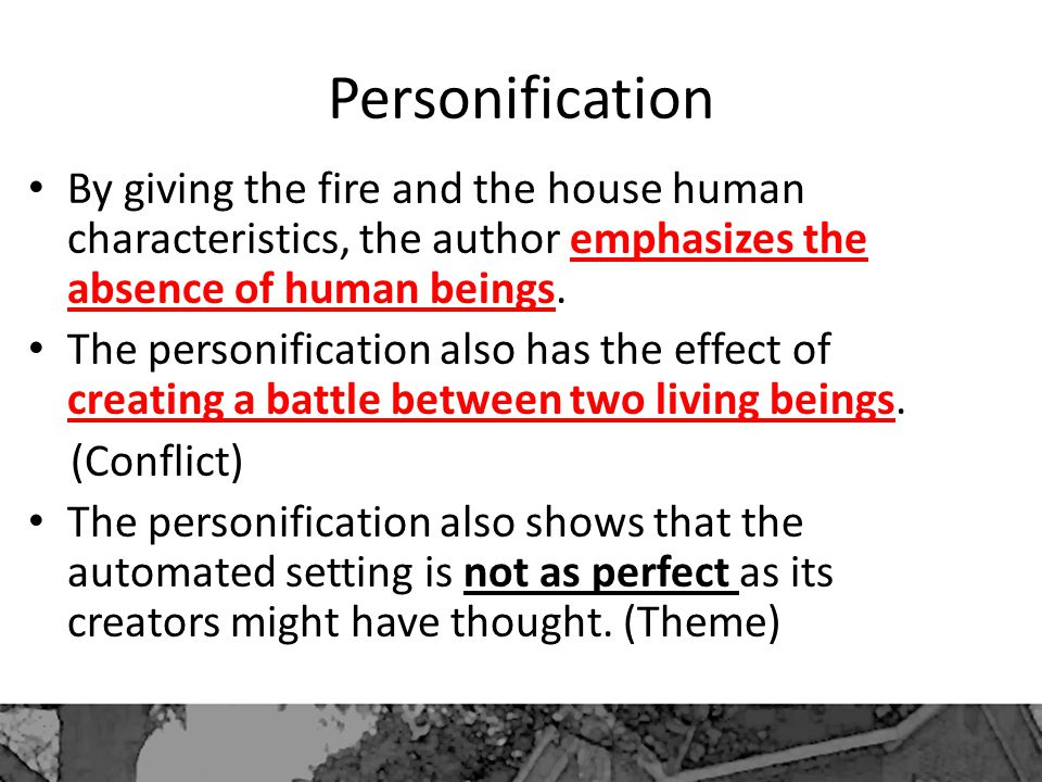 Personification By giving the fire and the house human characteristics, the author emphasizes the absence of human beings.
