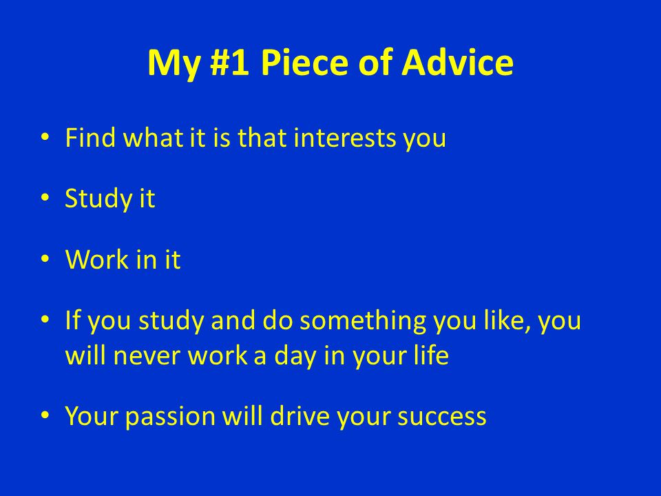 My #1 Piece of Advice Find what it is that interests you Study it
