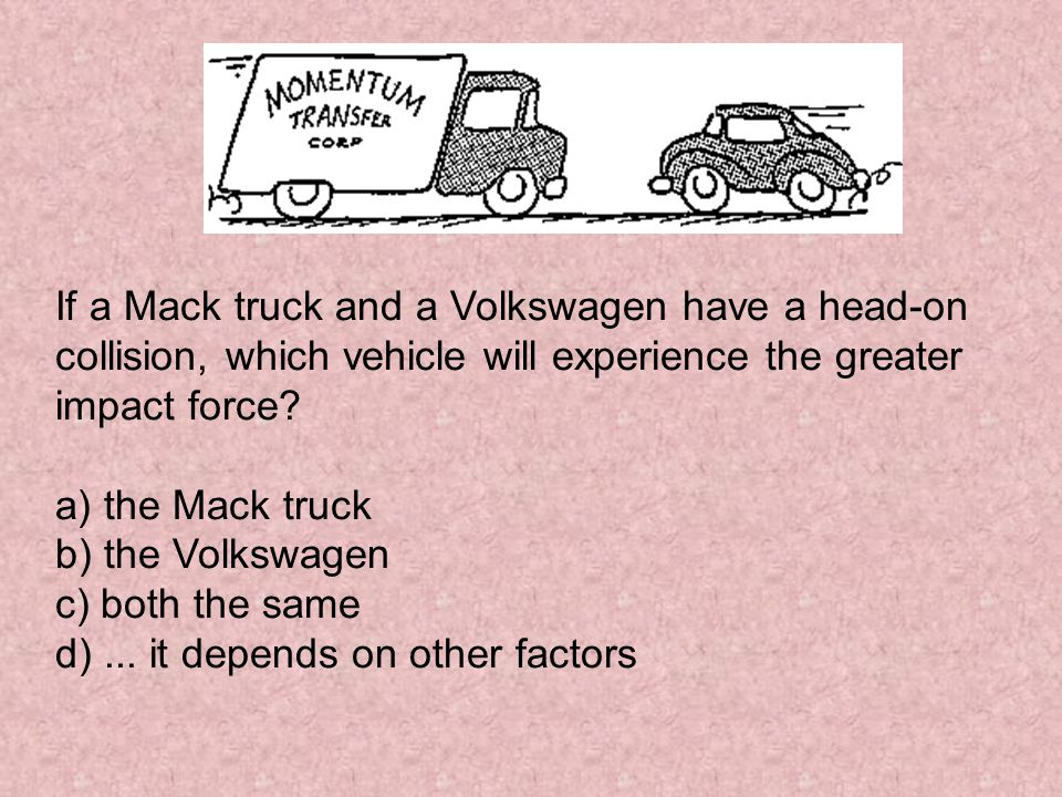 If a Mack truck and a Volkswagen have a head-on collision, which vehicle will experience the greater impact force.
