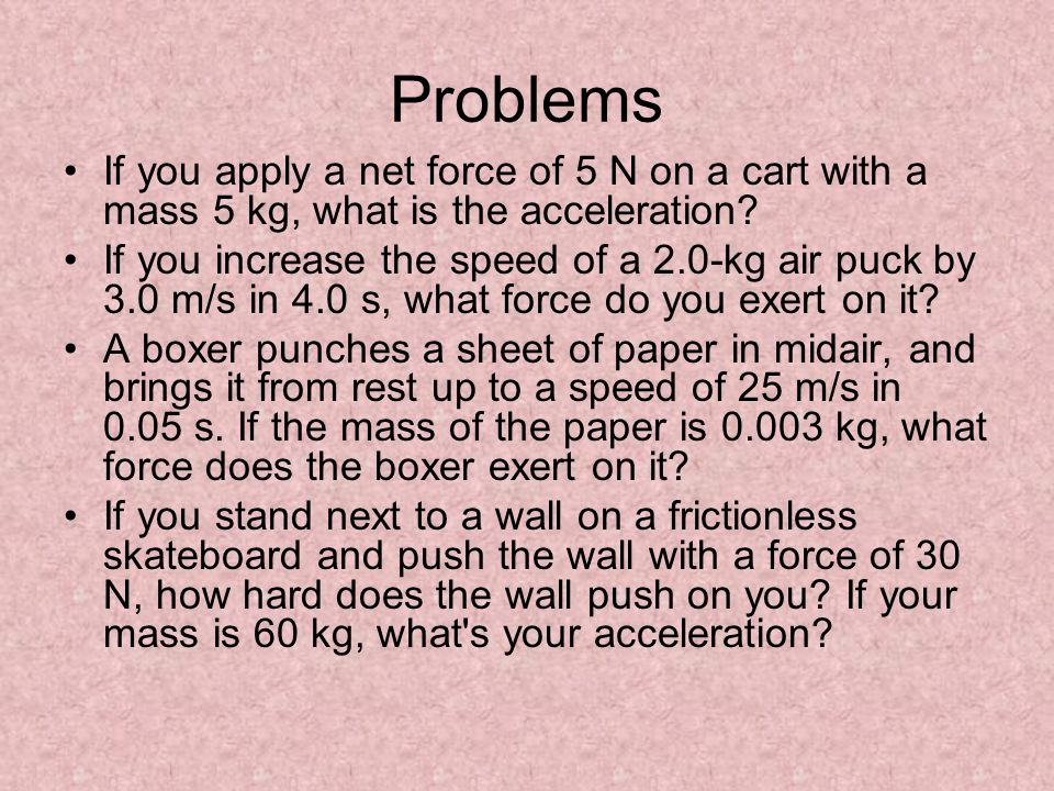 Problems If you apply a net force of 5 N on a cart with a mass 5 kg, what is the acceleration