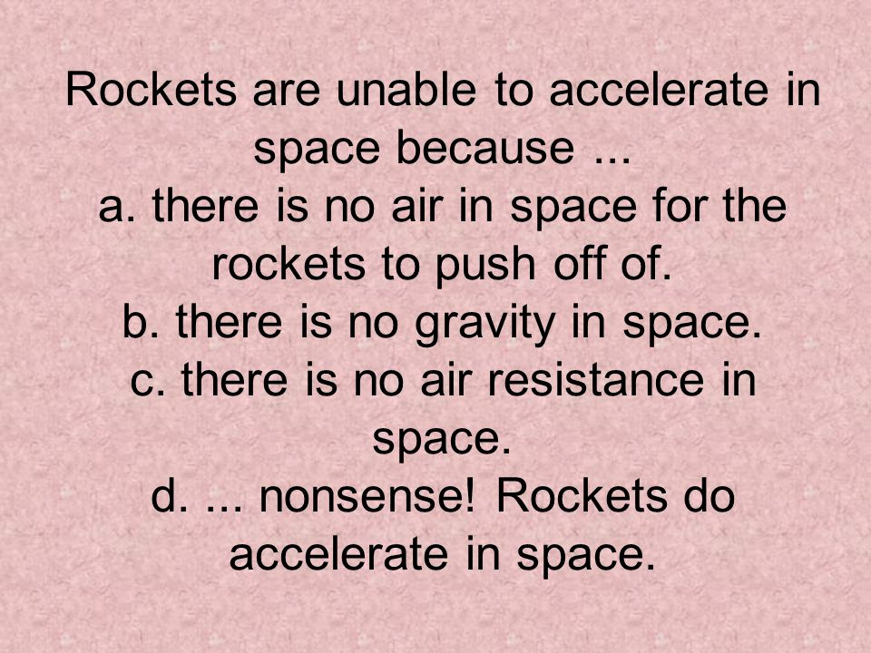 Rockets are unable to accelerate in space because. a