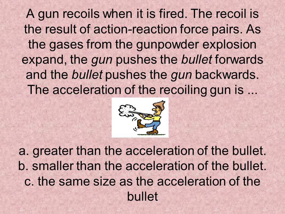 A gun recoils when it is fired