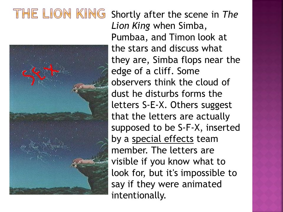 Shortly after the scene in The Lion King when Simba, Pumbaa, and Timon look at the stars and discuss what they are, Simba flops near the edge of a cliff. Some observers think the cloud of dust he disturbs forms the letters S-E-X. Others suggest that the letters are actually supposed to be S-F-X, inserted by a special effects team member. The letters are visible if you know what to look for, but it s impossible to say if they were animated intentionally.