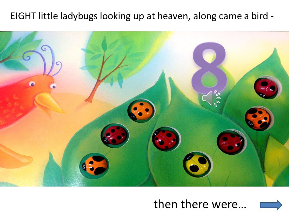 EIGHT little ladybugs looking up at heaven, along came a bird -