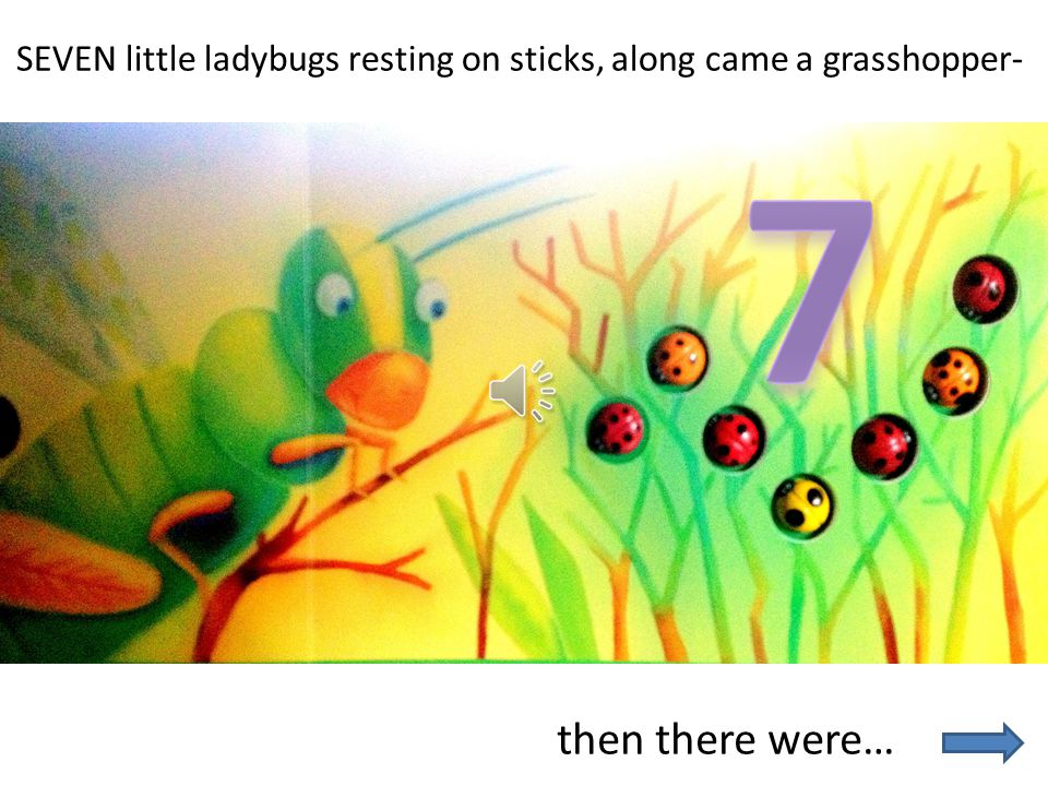 SEVEN little ladybugs resting on sticks, along came a grasshopper-