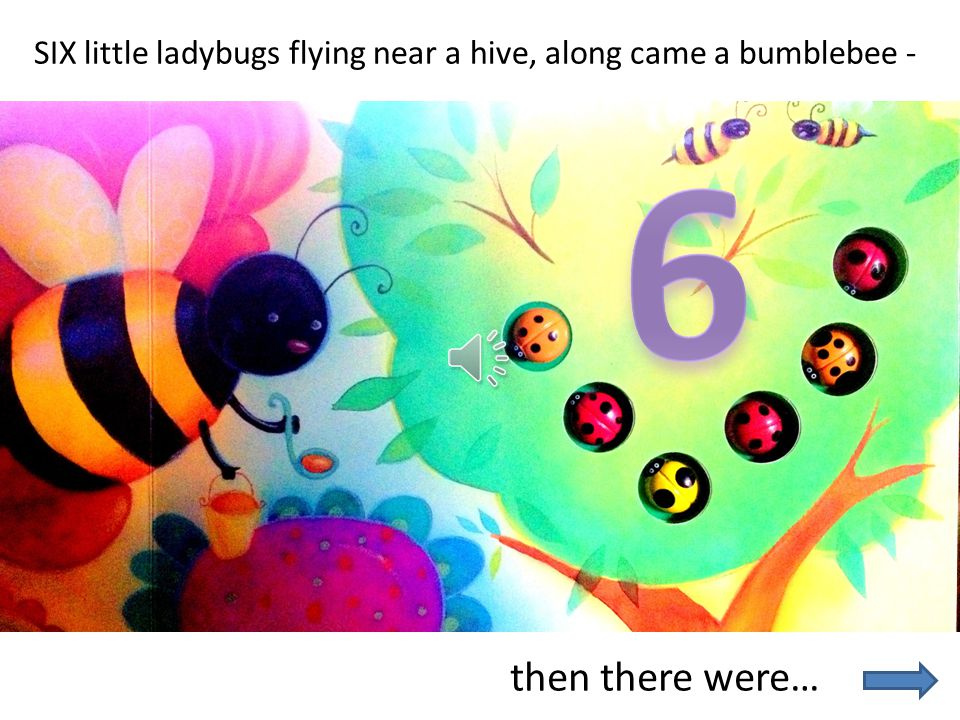 SIX little ladybugs flying near a hive, along came a bumblebee -