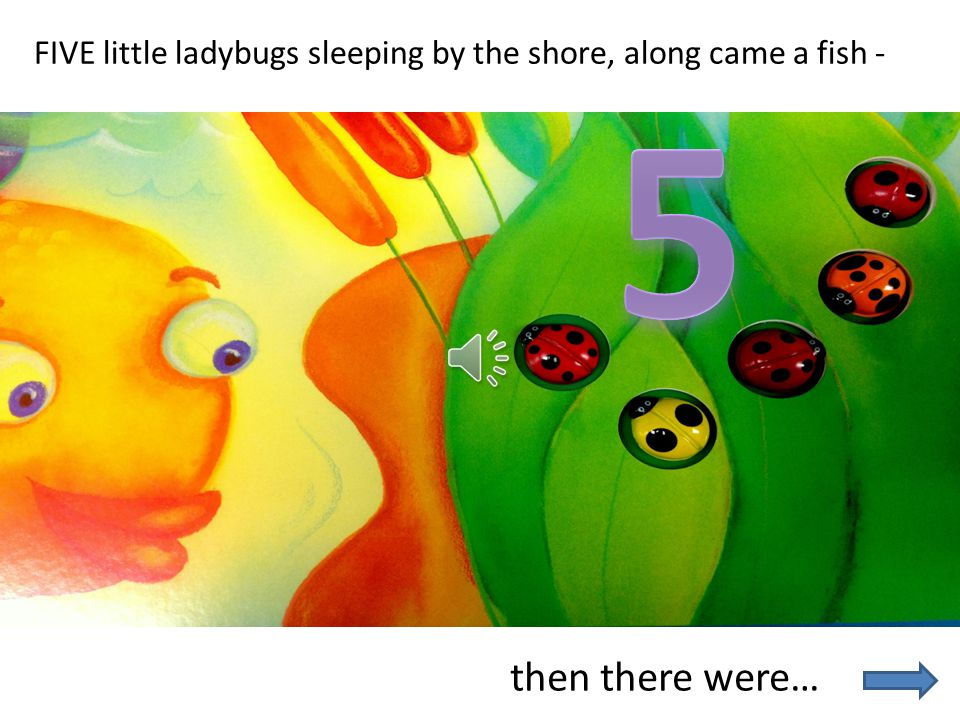 FIVE little ladybugs sleeping by the shore, along came a fish -