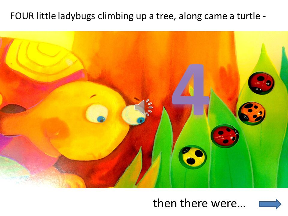 FOUR little ladybugs climbing up a tree, along came a turtle -