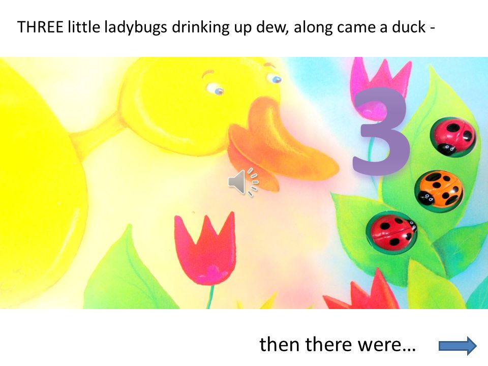 THREE little ladybugs drinking up dew, along came a duck -