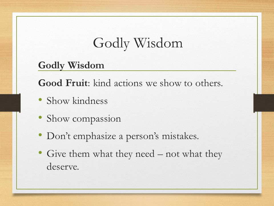 Godly Wisdom Godly Wisdom Good Fruit: kind actions we show to others.