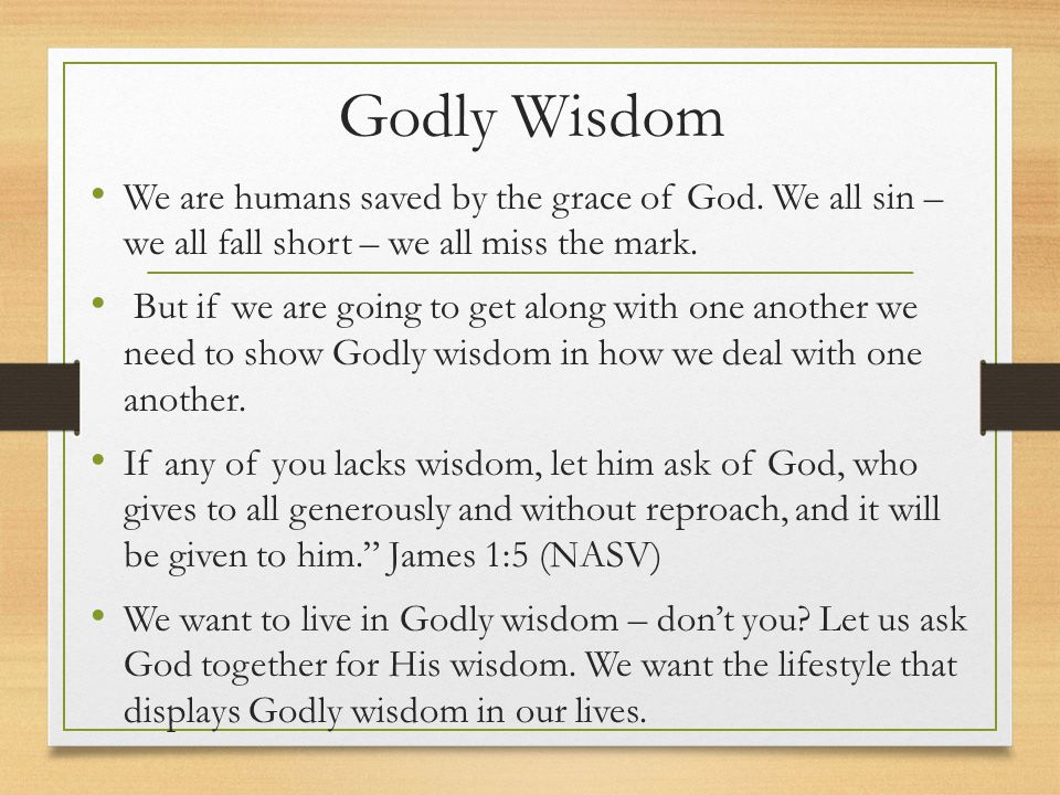 Godly Wisdom We are humans saved by the grace of God. We all sin – we all fall short – we all miss the mark.