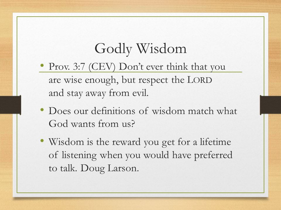 Godly Wisdom Prov. 3:7 (CEV) Don't ever think that you are wise enough, but respect the Lord and stay away from evil.