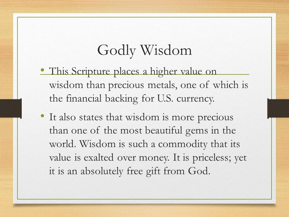 Godly Wisdom This Scripture places a higher value on wisdom than precious metals, one of which is the financial backing for U.S. currency.