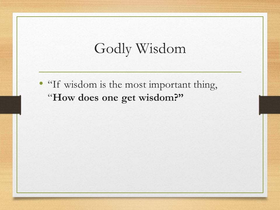 Godly Wisdom If wisdom is the most important thing, How does one get wisdom