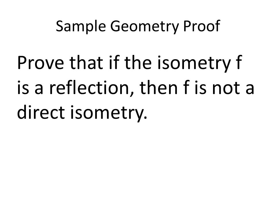 Sample Geometry Proof Prove that if the isometry f is a reflection, then f is not a direct isometry.