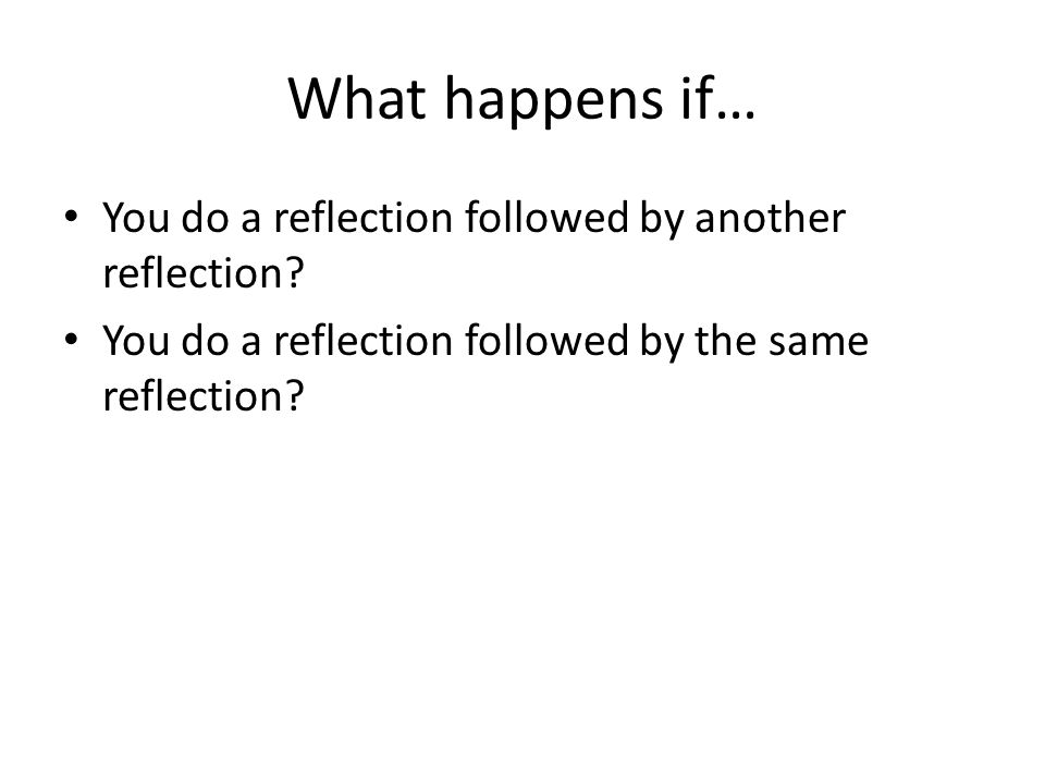 What happens if… You do a reflection followed by another reflection