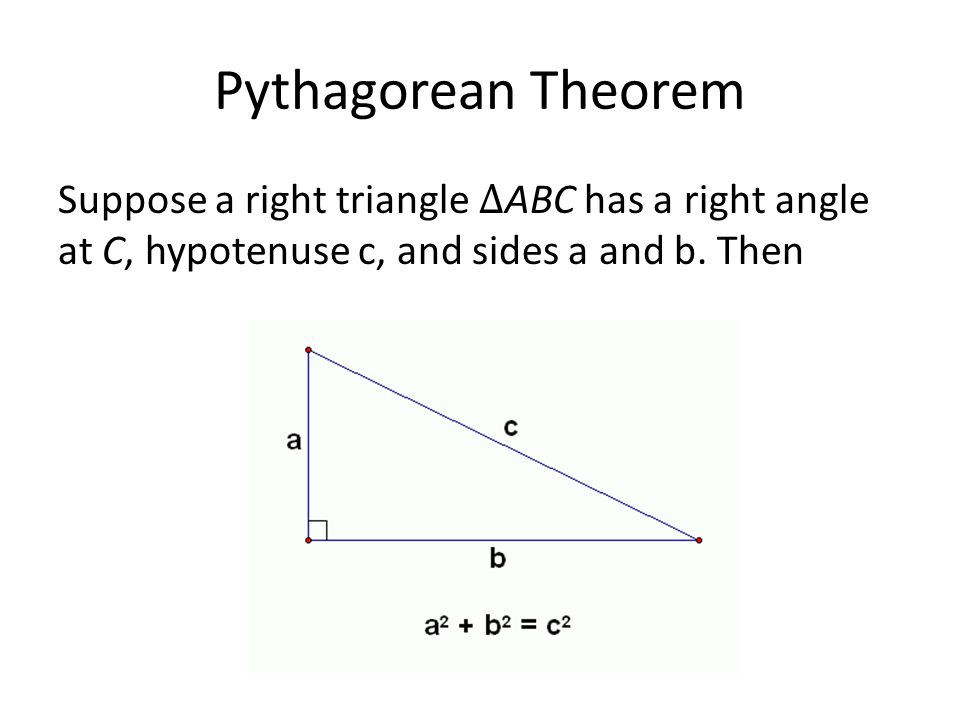Pythagorean Theorem Suppose a right triangle ∆ABC has a right angle at C, hypotenuse c, and sides a and b.