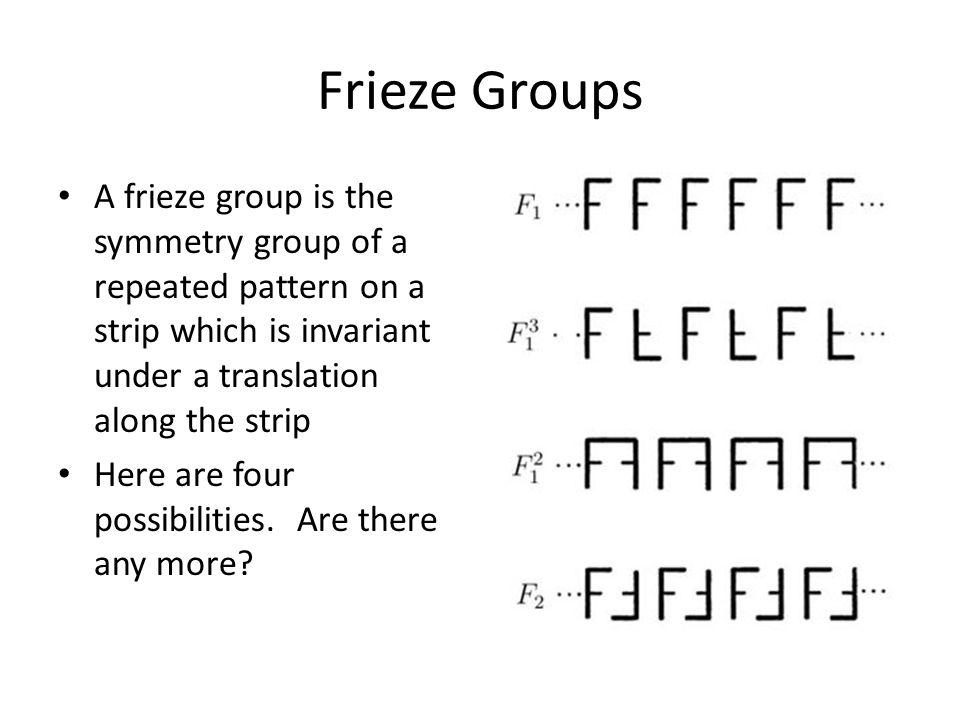 Frieze Groups A frieze group is the symmetry group of a repeated pattern on a strip which is invariant under a translation along the strip.