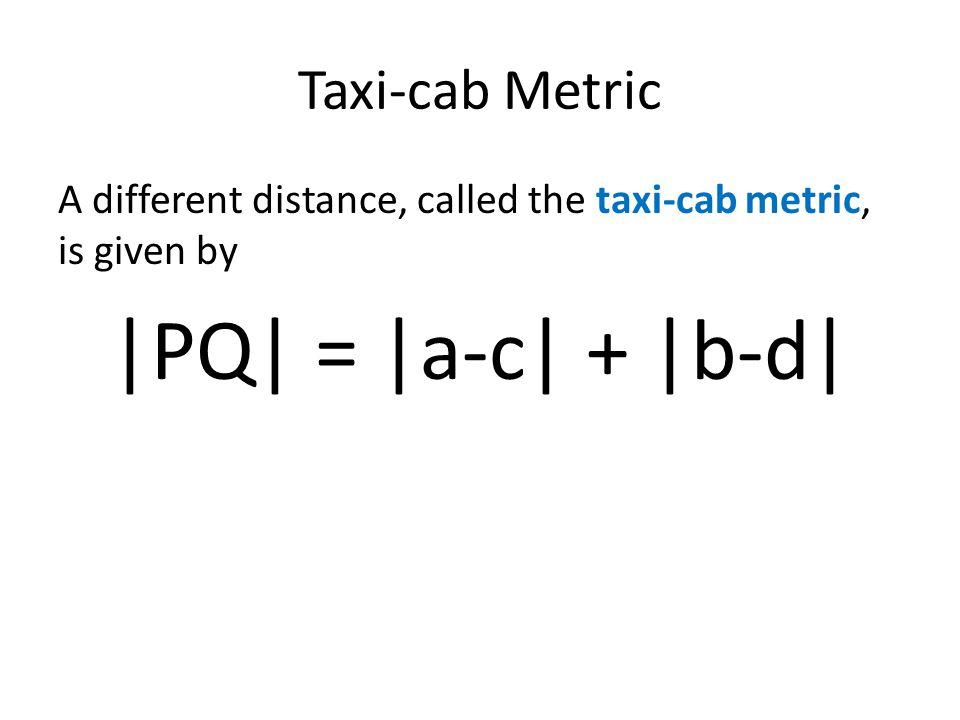 |PQ| = |a-c| + |b-d| Taxi-cab Metric