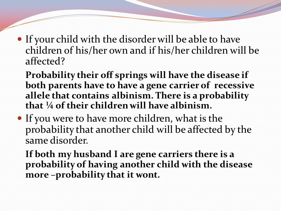 If your child with the disorder will be able to have children of his/her own and if his/her children will be affected