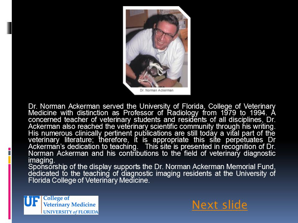 Dr. Norman Ackerman served the University of Florida, College of Veterinary Medicine with distinction as Professor of Radiology from 1979 to 1994. A concerned teacher of veterinary students and residents of all disciplines, Dr. Ackerman also reached the veterinary scientific community through his writing. His numerous clinically pertinent publications are still today a vital part of the veterinary literature; therefore, it is appropriate this site perpetuates Dr Ackerman's dedication to teaching. This site is presented in recognition of Dr. Norman Ackerman and his contributions to the field of veterinary diagnostic imaging.