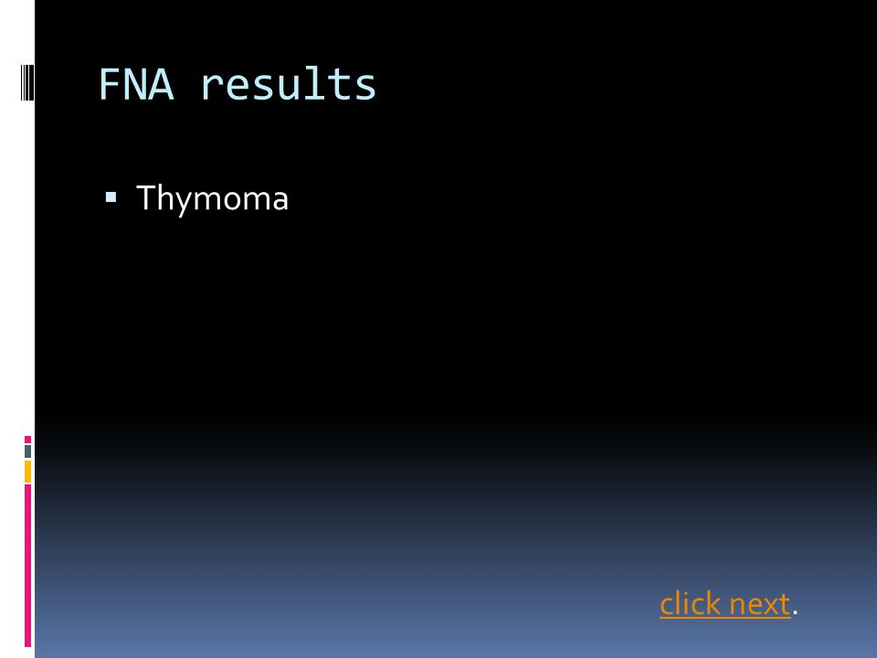 FNA results Thymoma click next.