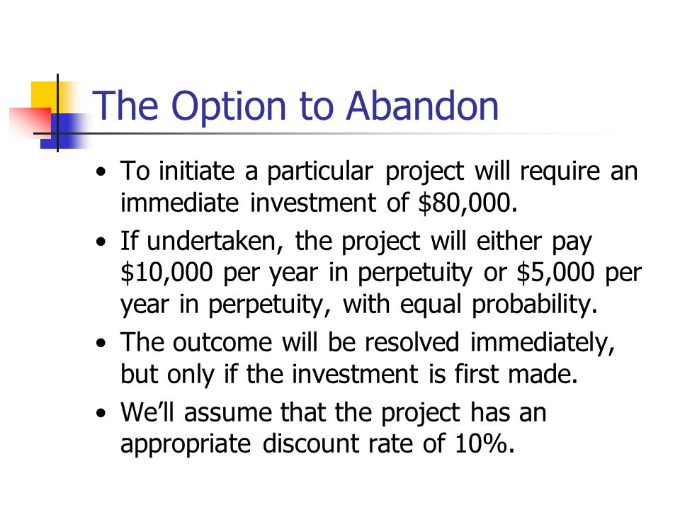 The Option to Abandon To initiate a particular project will require an immediate investment of $80,000.