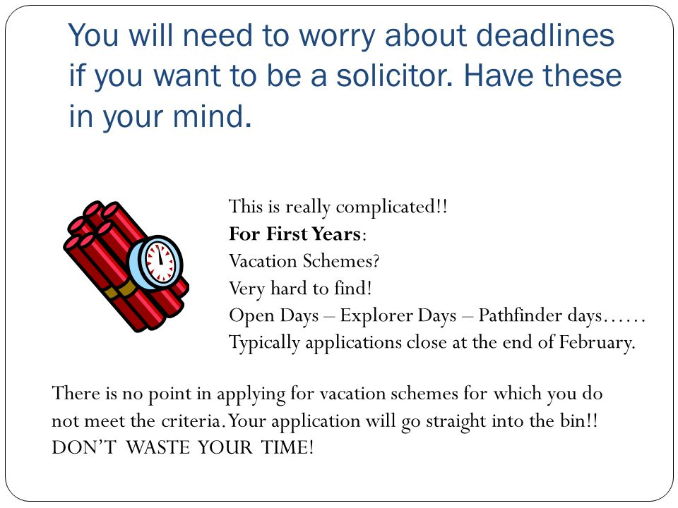 You will need to worry about deadlines if you want to be a solicitor