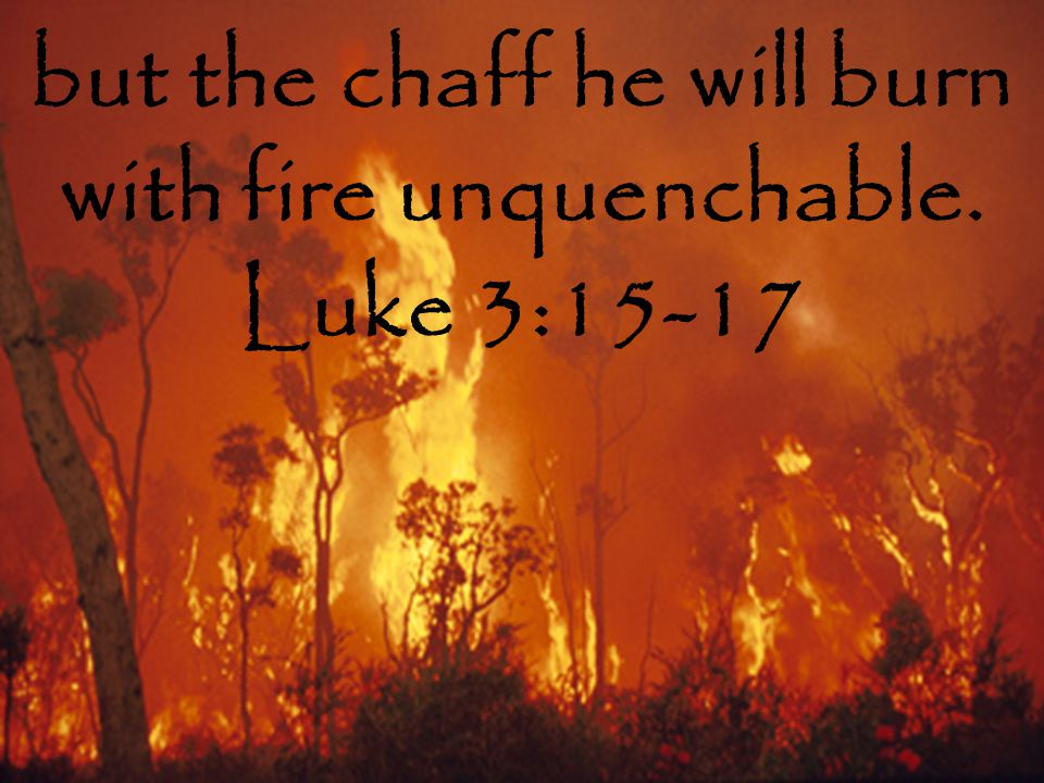 but the chaff he will burn with fire unquenchable. Luke 3:15-17