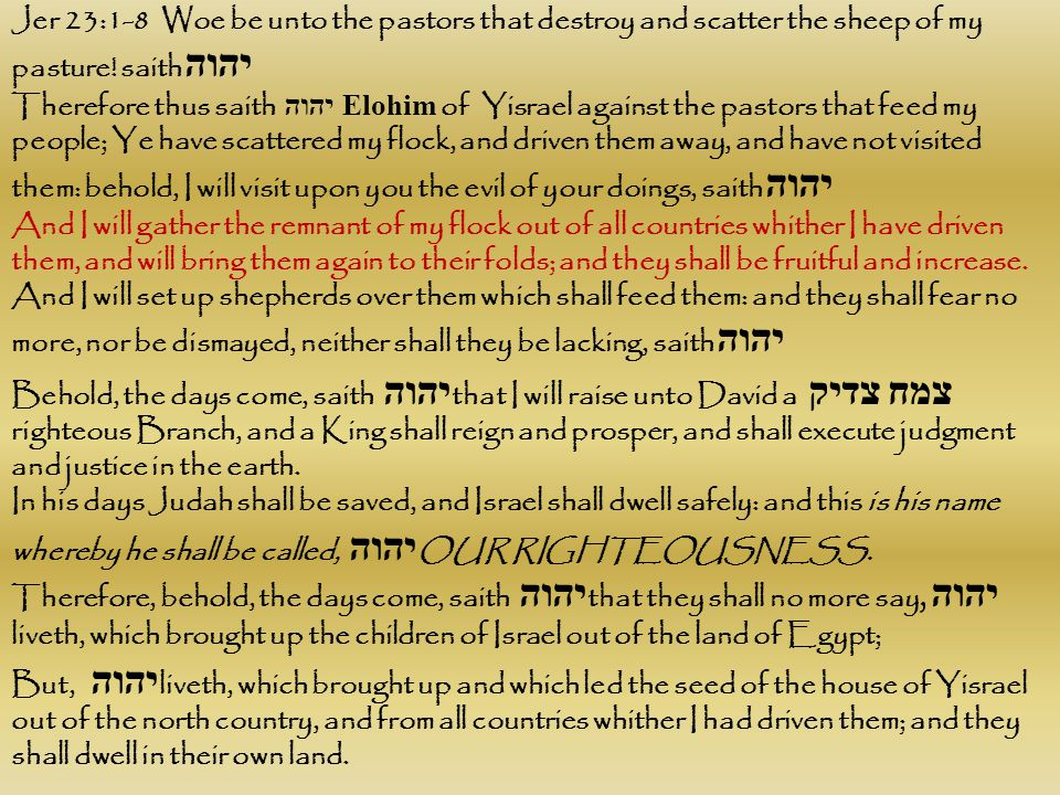 Jer 23:1-8 Woe be unto the pastors that destroy and scatter the sheep of my pasture! saith יהוה