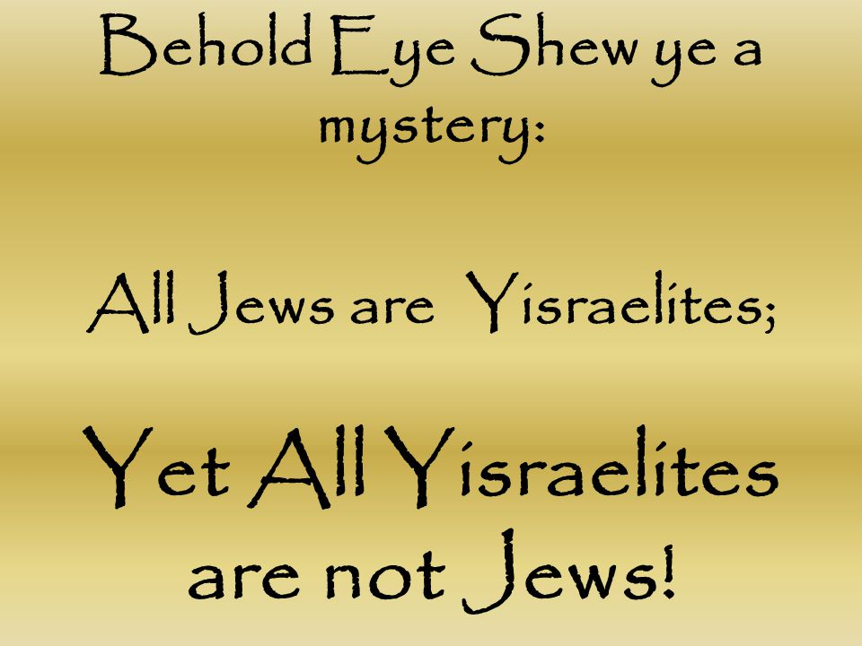 Behold Eye Shew ye a mystery: All Jews are Yisraelites; Yet All Yisraelites are not Jews!