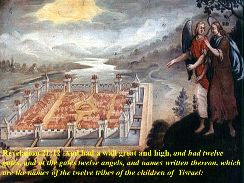 Revelation 21:12 And had a wall great and high, and had twelve gates, and at the gates twelve angels, and names written thereon, which are the names of the twelve tribes of the children of Yisrael: