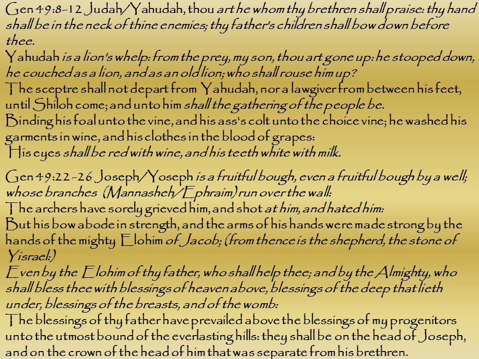 Gen 49:8-12 Judah/Yahudah, thou art he whom thy brethren shall praise: thy hand shall be in the neck of thine enemies; thy father s children shall bow down before thee.