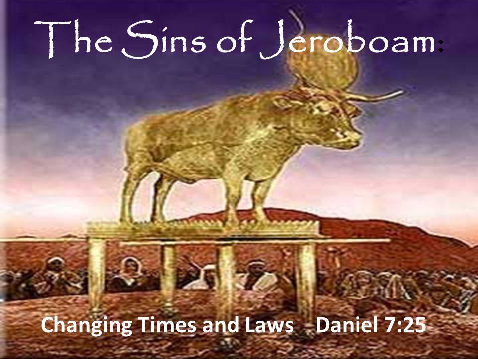 The Sins of Jeroboam: Changing Times and Laws Daniel 7:25