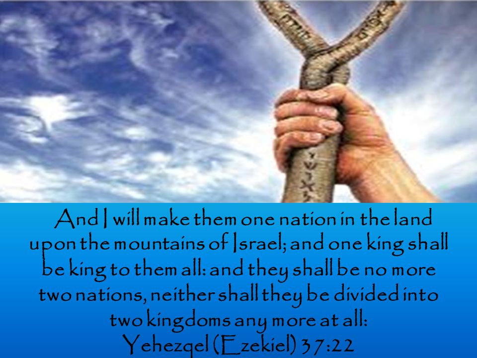 And I will make them one nation in the land upon the mountains of Israel; and one king shall be king to them all: and they shall be no more two nations, neither shall they be divided into two kingdoms any more at all: Yehezqel (Ezekiel) 37:22