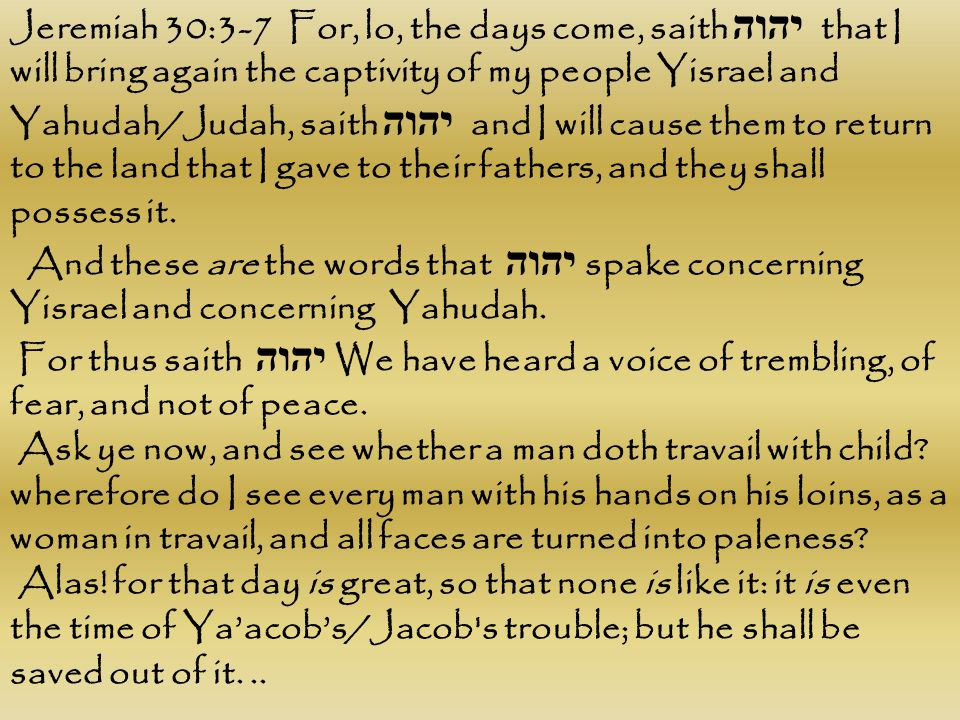 Jeremiah 30:3-7 For, lo, the days come, saith יהוה that I will bring again the captivity of my people Yisrael and Yahudah/Judah, saith יהוה and I will cause them to return to the land that I gave to their fathers, and they shall possess it.