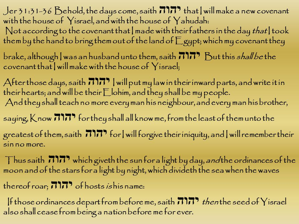 Jer 31:31-36 Behold, the days come, saith יהוה that I will make a new covenant with the house of Yisrael, and with the house of Yahudah: