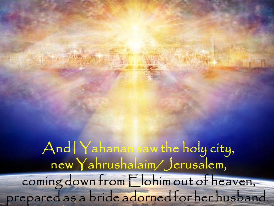 new Yahrushalaim/Jerusalem, coming down from Elohim out of heaven,
