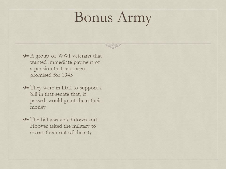 Bonus Army A group of WWI veterans that wanted immediate payment of a pension that had been promised for