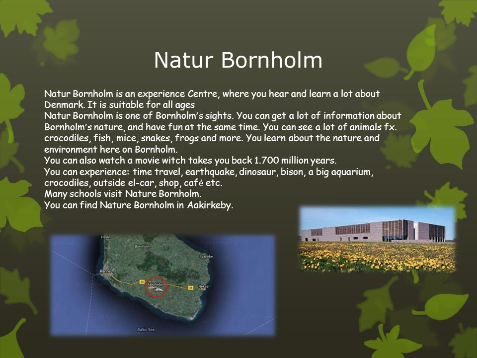 Natur Bornholm Natur Bornholm is an experience Centre, where you hear and learn a lot about Denmark. It is suitable for all ages.