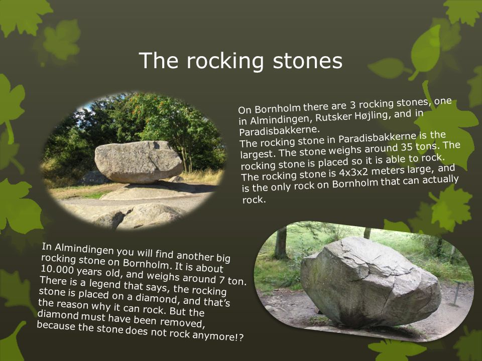 The rocking stones On Bornholm there are 3 rocking stones, one in Almindingen, Rutsker Højling, and in Paradisbakkerne.