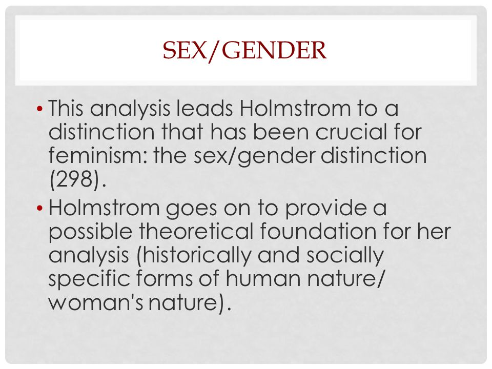 Sex/Gender This analysis leads Holmstrom to a distinction that has been crucial for feminism: the sex/gender distinction (298).