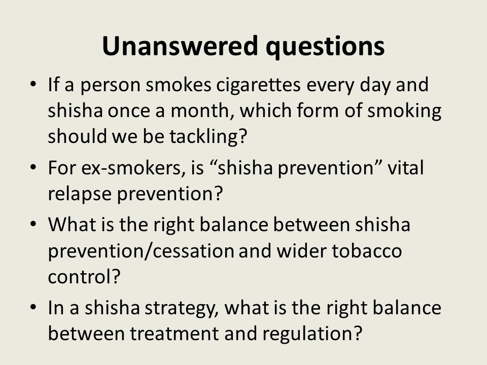 Unanswered questions If a person smokes cigarettes every day and shisha once a month, which form of smoking should we be tackling