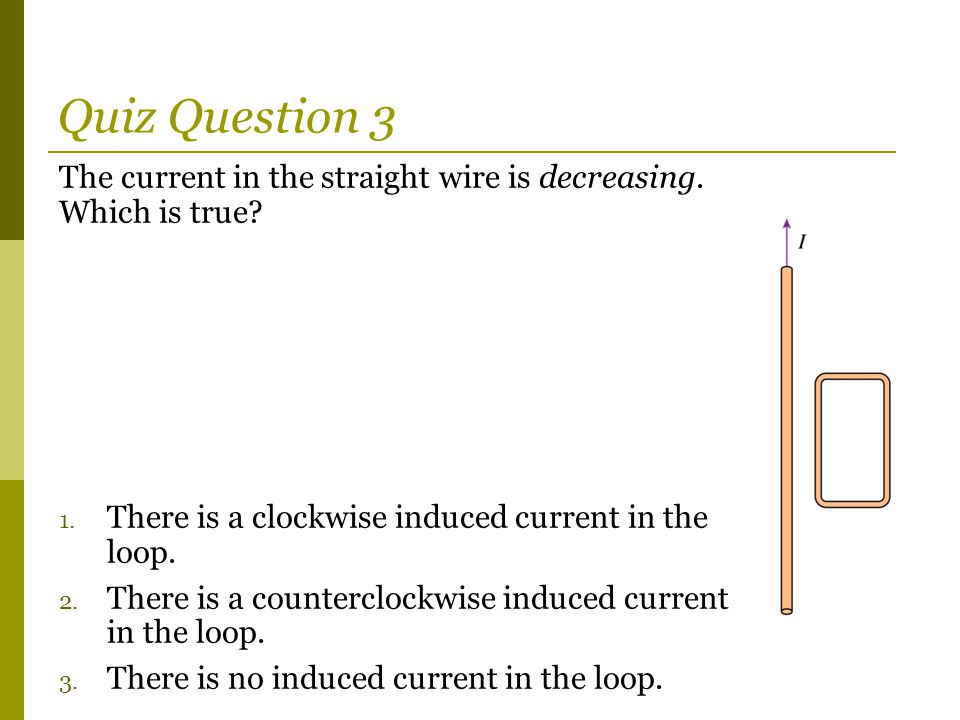 Quiz Question 3 The current in the straight wire is decreasing. Which is true There is a clockwise induced current in the loop.