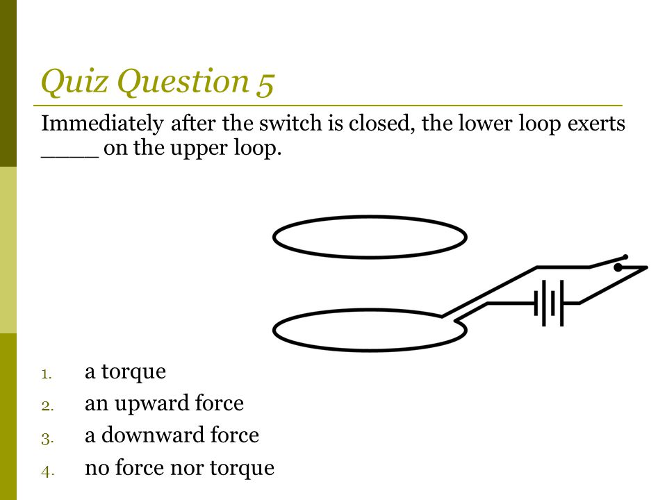 Quiz Question 5 Immediately after the switch is closed, the lower loop exerts ____ on the upper loop.