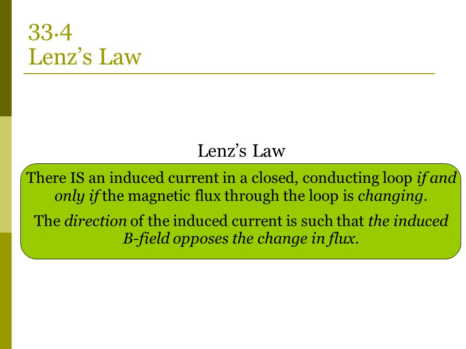 33.4 Lenz's Law Lenz's Law. There IS an induced current in a closed, conducting loop if and only if the magnetic flux through the loop is changing.