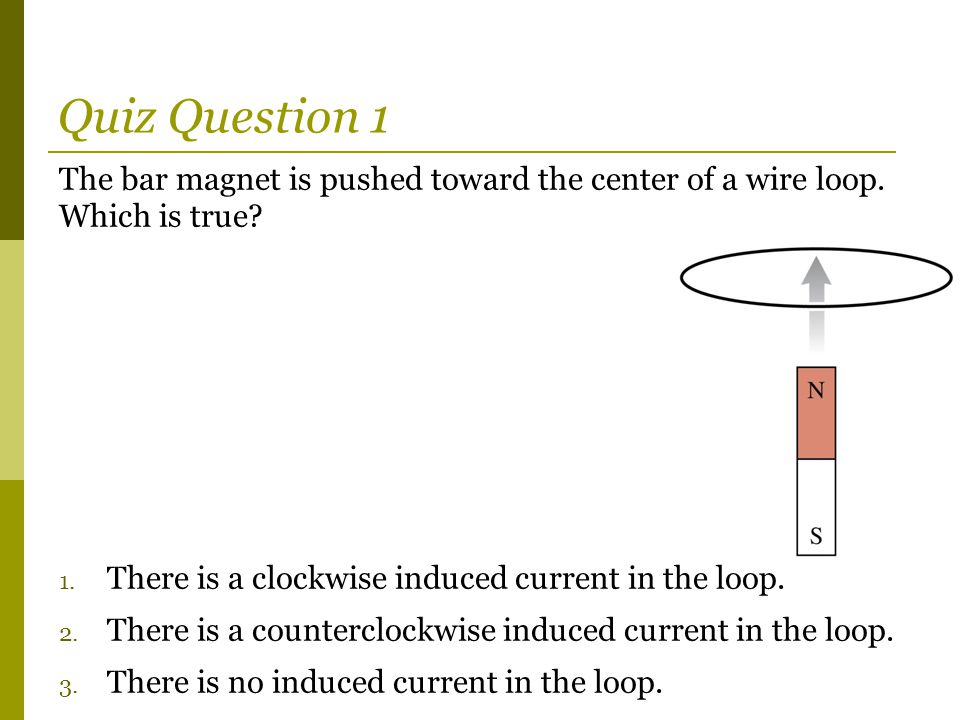 Quiz Question 1 The bar magnet is pushed toward the center of a wire loop. Which is true There is a clockwise induced current in the loop.